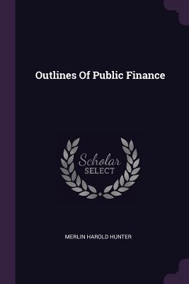 Outlines of Public Finance - Hunter, Merlin Harold