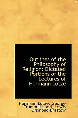 Outlines of the Philosophy of Religion: Dictated Portions of the Lectures of Hermann Lotze - Lotze, Hermann