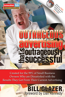Outrageous Advertising That's Outrageously Successful: Created for the 99% of Small Business Owners Who Are Dissatisfied with the Results They Get - Glazer, Bill, and Kennedy, Dan (Foreword by)