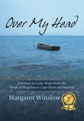Over My Head: Journeys in Leaky Boats from the Strait of Magellan to Cape Horn and Beyond - Winslow, Margaret