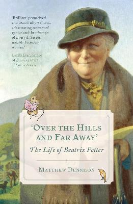 Over the Hills and Far Away: The Life of Beatrix Potter - Dennison, Matthew