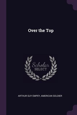 Over the Top - Empey, Arthur Guy, and Soldier, American