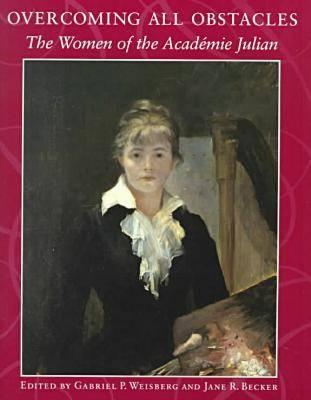 Overcoming All Obstacles: The Women of the Academie Julian - Weisberg, Gabriel P, Professor (Editor), and Becker, Jane R, and Dahesh Museum