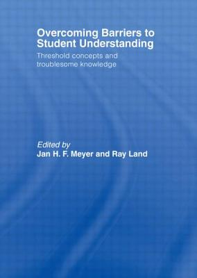 Overcoming Barriers to Student Understanding: Threshold Concepts and Troublesome Knowledge - Meyer, Jan, and Land, Ray