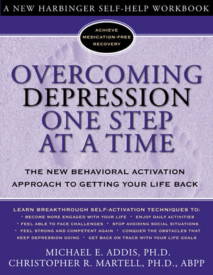 Overcoming Depression One Step at a Time: The New Behavioral Activation Approach to Getting Your Life Back - Addis, Michael, and Martell, Christopher, PhD