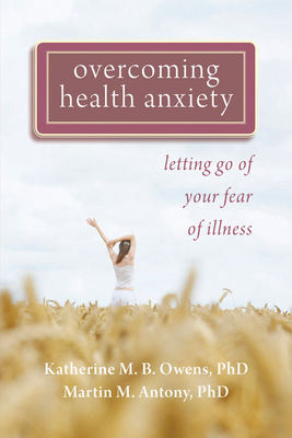 Overcoming Health Anxiety: Letting Go of Your Fear of Illness - Owens, Katherine, PhD, and Antony, Martin M, PhD, Abpp