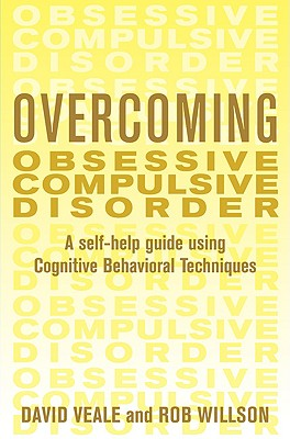Overcoming Obsessive Compulsive Disorder: A Self-Help Guide Using Cognitive Behavioral Techniques - Veale, David, and Willson, Robert