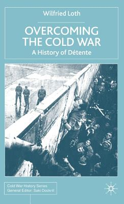 Overcoming the Cold War: A History of Détente, 1950-1991 - Loth, W
