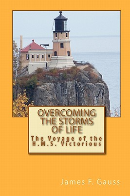 Overcoming the Storms of Life: The Voyage of the H.M.S. Victorious - Gauss, James F, PhD