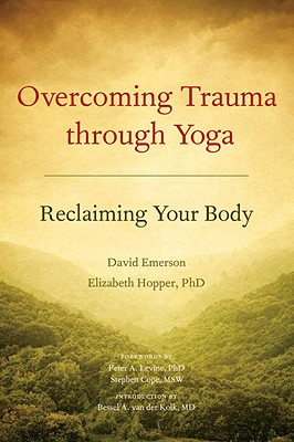Overcoming Trauma Through Yoga: Reclaiming Your Body - Emerson, David, and Hopper, Elizabeth, and Levine, Peter A (Foreword by)