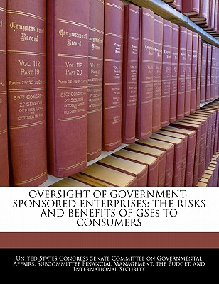 Oversight of Government-Sponsored Enterprises: The Risks and Benefits of Gses to Consumers - United States Congress Senate Committee (Creator)