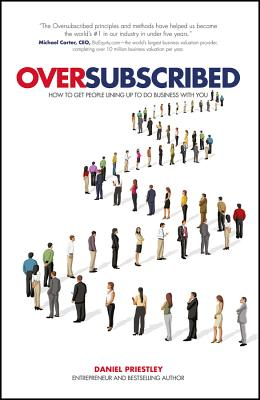 Oversubscribed - How to Get People Lining Up to Do Business with You - Priestley, Daniel