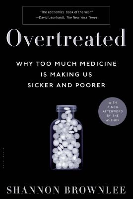 Overtreated: Why Too Much Medicine Is Making Us Sicker and Poorer - Brownlee, Shannon