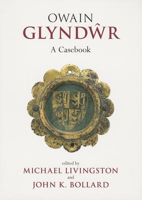 Owain Glyndwr: A Casebook - Livingston, Michael (Editor), and Bollard, John K. (Editor)