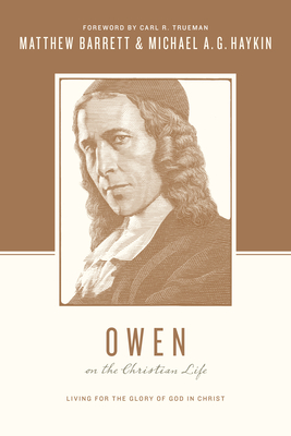 Owen on the Christian Life: Living for the Glory of God in Christ - Barrett, Matthew, and Haykin, Michael A. G., and Nichols, Stephen J. (Series edited by)