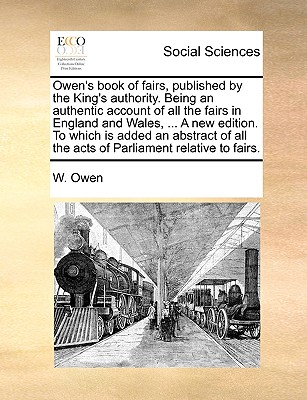 Owen's Book of Fairs, Published by the King's Authority. Being an Authentic Account of All the Fairs in England and Wales, ... a New Edition. to Which Is Added an Abstract of All the Acts of Parliament Relative to Fairs. - Owen, W