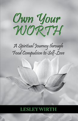 Own Your Worth: A Spiritual Journey Through Food Compulsion to Self-Love - Wirth, Lesley