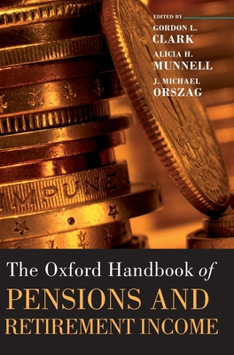 Oxford Handbook of Pensions and Retirement Income - Clark, Gordon L (Editor), and Munnell, Alicia H (Editor), and Orszag, J Michael (Editor)