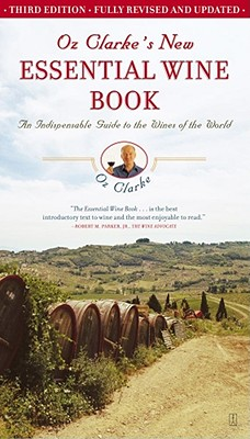 Oz Clarke's New Essential Wine Book: An Indispensable Guide to the Wines of the World - Clarke, Oz