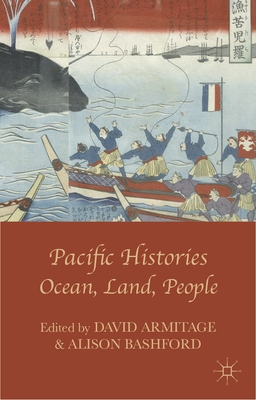 Pacific Histories: Ocean, Land, People - Armitage, David, and Bashford, Alison, Professor