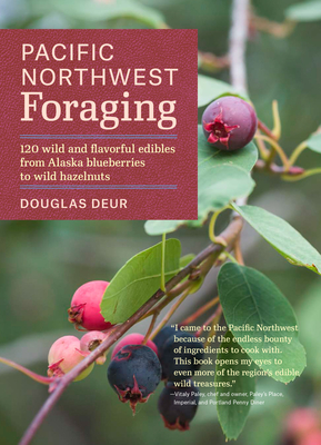 Pacific Northwest Foraging: 120 Wild and Flavorful Edibles from Alaska Blueberries to Wild Hazelnuts - Deur, Douglas