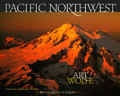 Pacific Northwest: Land of Light and Water - Wolfe, Art, and Peterson, Brenda (Text by)