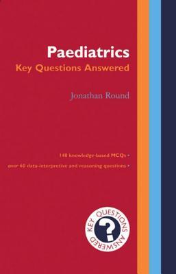 Paediatrics - Key Questions Answered - Round, Jonathan
