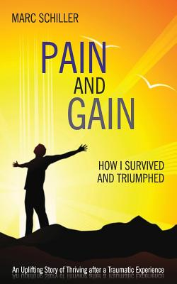 Pain and Gain: How I Survived and Triumphed: An Uplifting Story of Thriving After a Traumatic Experience - Schiller, Marc