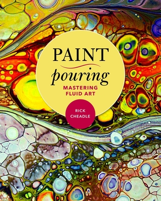Paint Pouring: Mastering Fluid Art - Cheadle, Rick