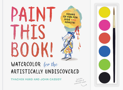 Paint This Book!: Watercolor for the Artistically Undiscovered - Hurd, Thacher, and Cassidy, John