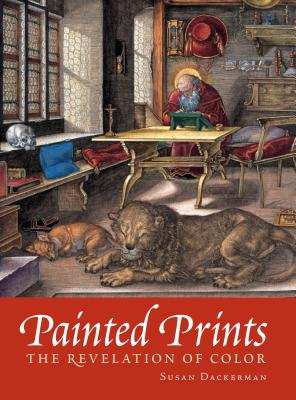 Painted Prints: The Revelation of Color in Northern Renaissance & Baroque Engravings, Etchings & Woodcuts - Dackerman, Susan (Contributions by), and Primeau, Thomas (Contributions by), and Carton, Deborah (Contributions by)