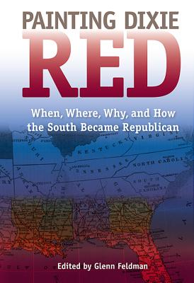 Painting Dixie Red: When, Where, Why, and How the South Became Republican - Feldman, Glenn (Editor)
