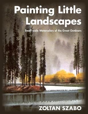 Painting Little Landscapes: Small-scale Watercolors of the Great Outdoors - Szabo, Zoltan