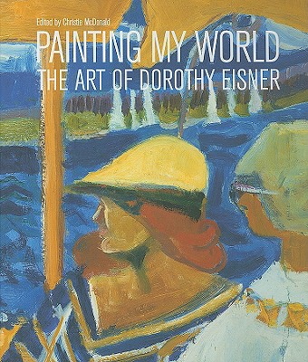 Painting My World: The Art of Dorothy Eisner - McDonald, Christie (Editor), and Caws, Mary Ann, and Little, Carl