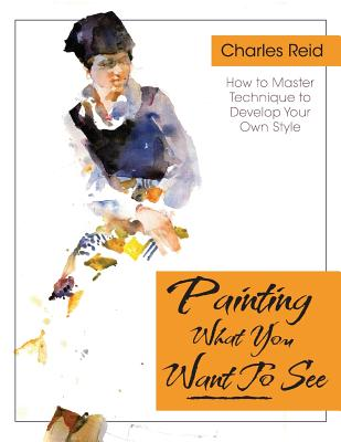 """Painting What (You Want) to See: """"Forty-Six Lessons, Assignments, and Painting Critiques on Watercolor and Oil"""" - Reid, Charles, General"""