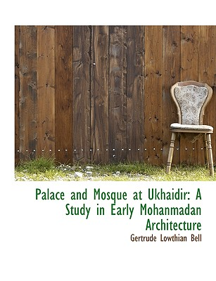 Palace and Mosque at Ukhaidir: A Study in Early Mohanmadan Architecture - Bell, Gertrude Lowthian