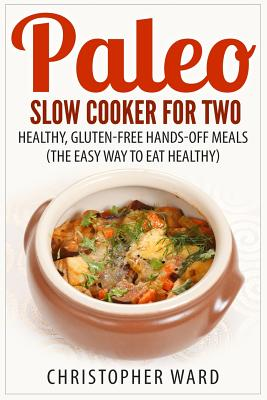 Paleo Slow Cooker for Two: Healthy, Gluten-Free Hands-Off Meals (The Easy Way To Eat Healthy) - Ward, Christopher