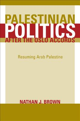 Palestinian Politics After the Oslo Accords: Resuming Arab Palestine - Brown, Nathan