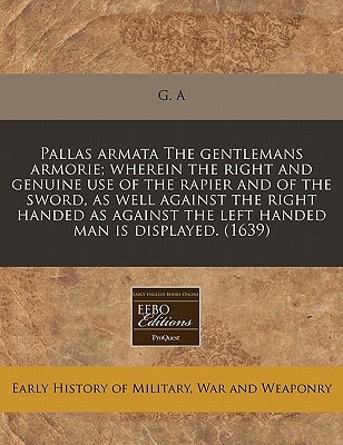 Pallas Armata the Gentlemans Armorie; Wherein the Right and Genuine Use of the Rapier and of the Sword, as Well Against the Right Handed as Against the Left Handed Man Is Displayed. (1639) - G a