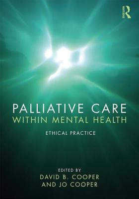 Palliative Care within Mental Health: Ethical Practice - Cooper, David B, (me (Editor), and Cooper, Jo (Editor)