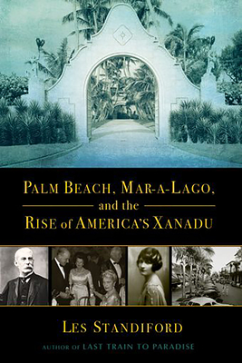 Palm Beach, Mar-a-Lago, and the Rise of America's Xanadu - Standiford, Les