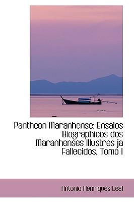 Pantheon Maranhense: Ensaios Biographicos DOS Maranhenses Illustres Ja Fallecidos, Tomo I - Leal, Antonio Henriques