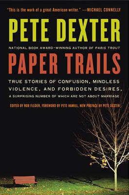 Paper Trails: True Stories of Confusion, Mindless Violence, and Forbidden Desires, a Surprising Number of Which Are Not about Marriage - Dexter, Pete