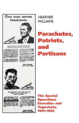 Parachutes, Patriots, and Partisans: The Special Operations Executive in Yugoslavia, 1941--1945 - Williams, Heather