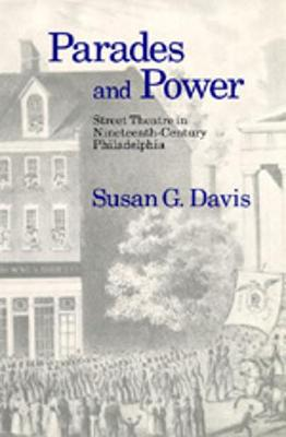 Parades and Power: Street Theatre in Nineteenth-Century Philadelphia - Davis, Susan G