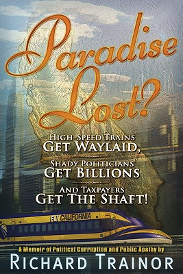 Paradise Lost?: High-Speed Trains - Get Waylaid, Shady Politicians - Get Billions, and the Taxpayers - Get the Shaft!: A Memoir of Political Corruption and Public Apathy - Trainor, Richard