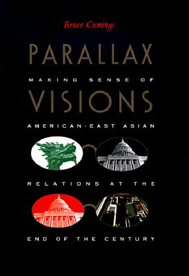 Parallax Visions: Making Sense of American-East Asian Relations at the End of the Century - Cumings, Bruce, Mr.