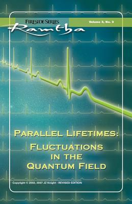 Parallel Lifetimes: Fluctuations in the Quantum Field Fireside Series Volume 3 Number 3 - Ramtha