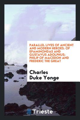 Parallel Lives of Ancient and Modern Heroes: Of Epaminondas and Gustavus Adolphus; Philip of Macedon and Frederic the Great - Yonge, Charles Duke