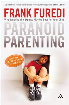 Paranoid Parenting: Why Ignoring the Experts May be Best for Your Child - Furedi, Frank